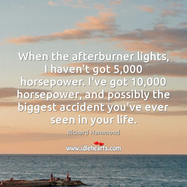When the afterburner lights, I haven't got 5,000 horsepower. I've got 10,000 horsepower, and Richard Hammond Picture Quote