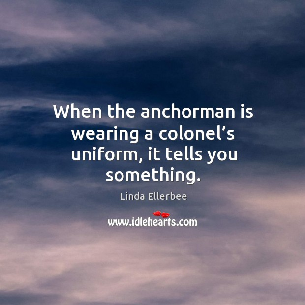 When the anchorman is wearing a colonel's uniform, it tells you something. Linda Ellerbee Picture Quote