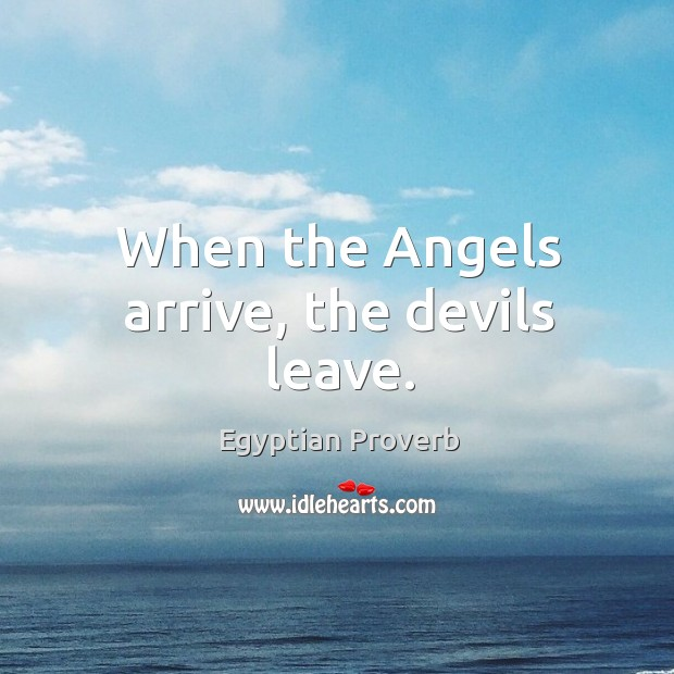 When the angels arrive, the devils leave. Egyptian Proverbs Image