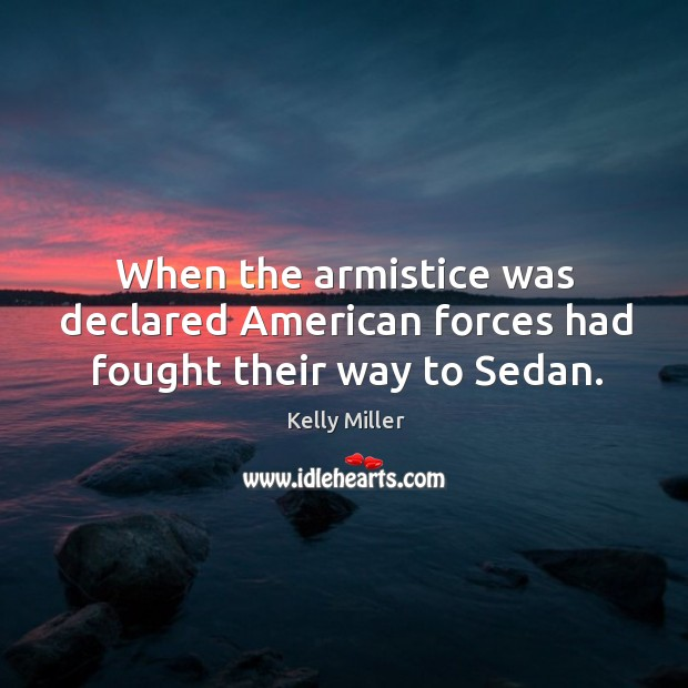 When the armistice was declared american forces had fought their way to sedan. Kelly Miller Picture Quote
