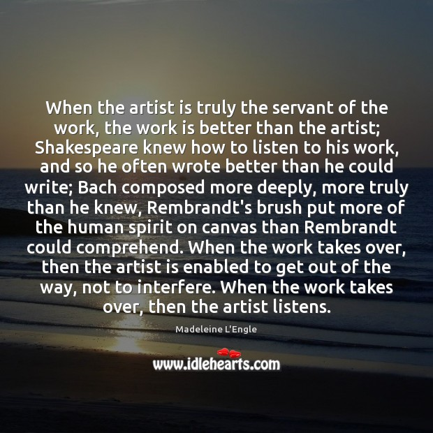When the artist is truly the servant of the work, the work Image