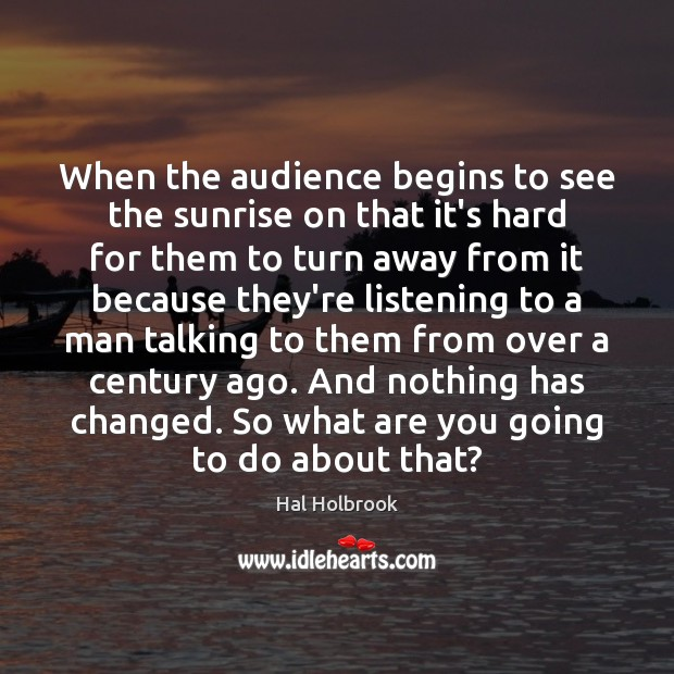 When the audience begins to see the sunrise on that it's hard Hal Holbrook Picture Quote