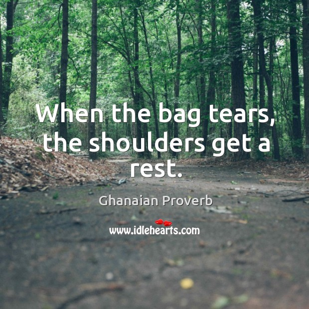 When the bag tears, the shoulders get a rest. Ghanaian Proverbs Image