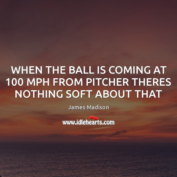 WHEN THE BALL IS COMING AT 100 MPH FROM PITCHER THERES NOTHING SOFT ABOUT THAT James Madison Picture Quote