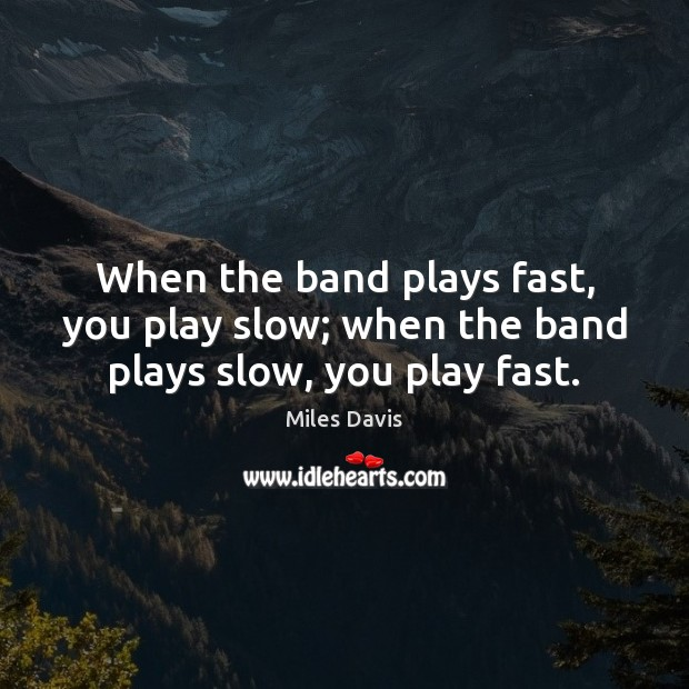 When the band plays fast, you play slow; when the band plays slow, you play fast. Image