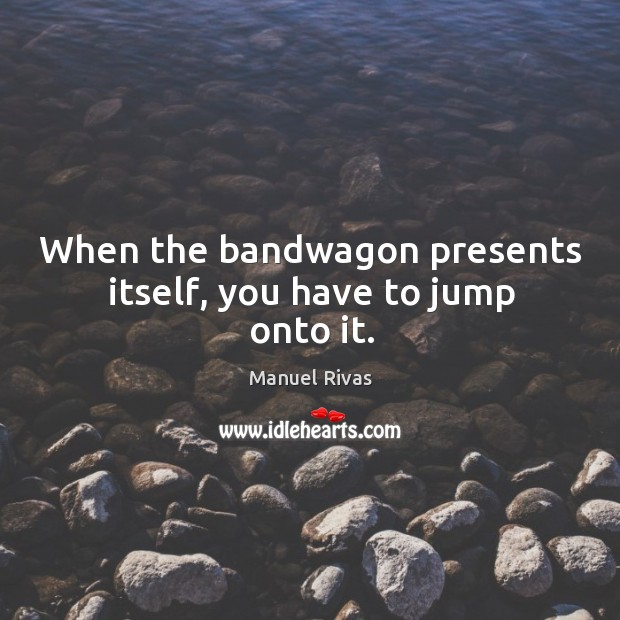 When the bandwagon presents itself, you have to jump onto it. Manuel Rivas Picture Quote