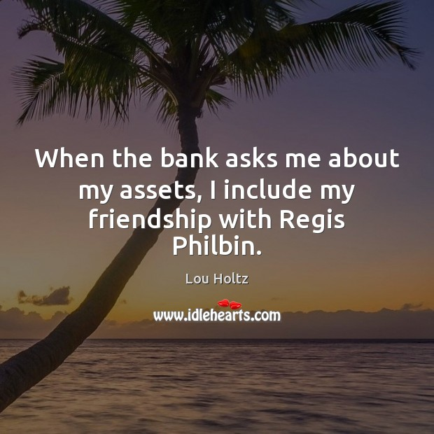 When the bank asks me about my assets, I include my friendship with Regis Philbin. Lou Holtz Picture Quote