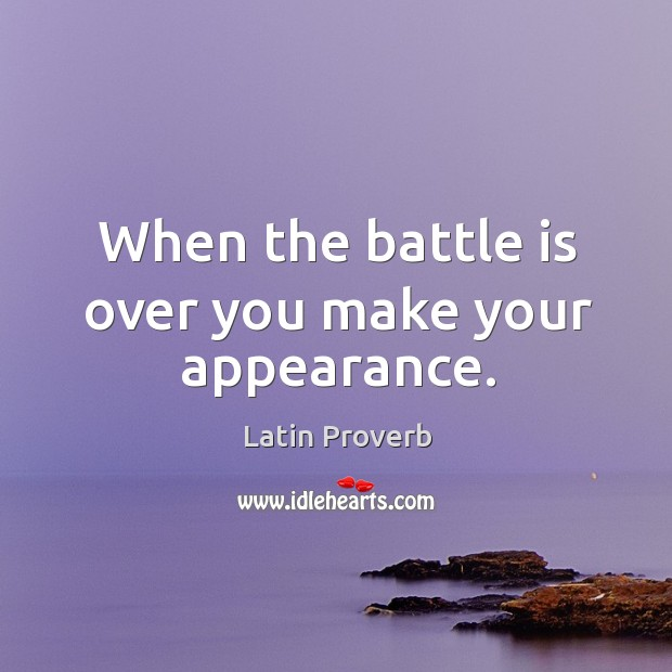 Image, When the battle is over you make your appearance.
