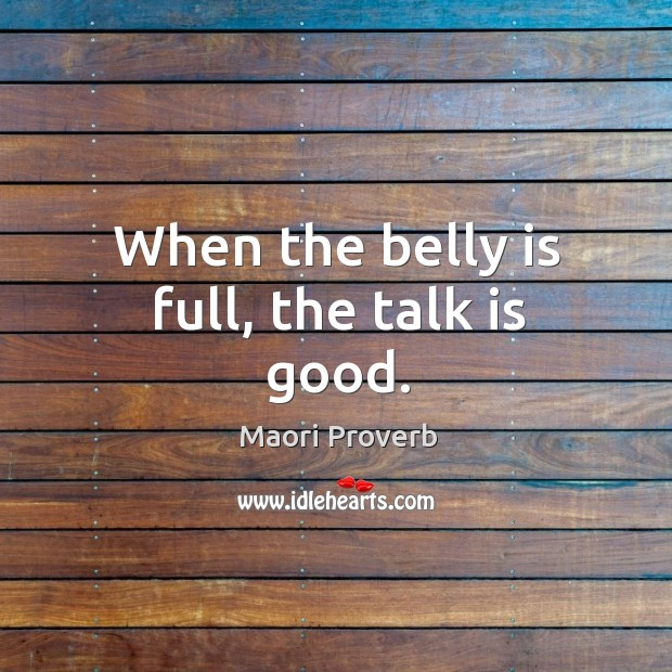 When the belly is full, the talk is good. Maori Proverbs Image