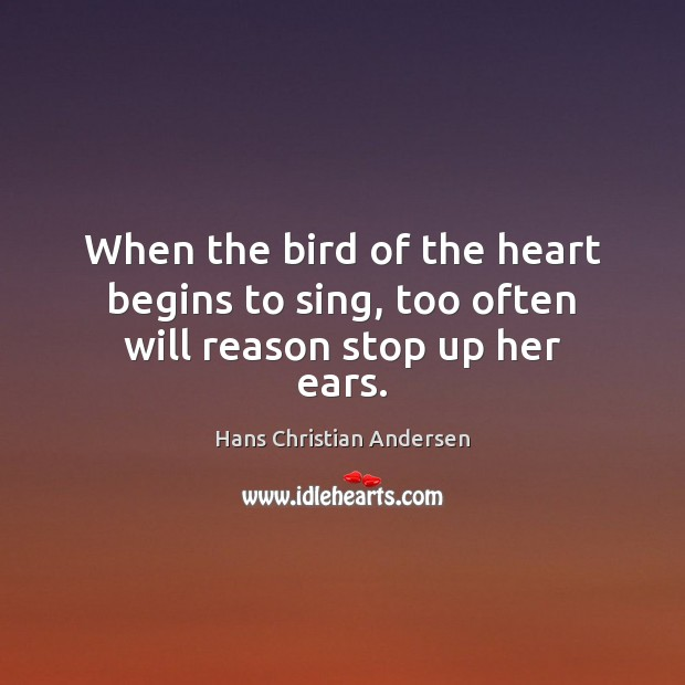 When the bird of the heart begins to sing, too often will reason stop up her ears. Image