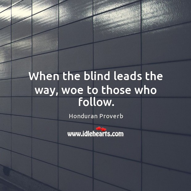 When the blind leads the way, woe to those who follow. Honduran Proverbs Image