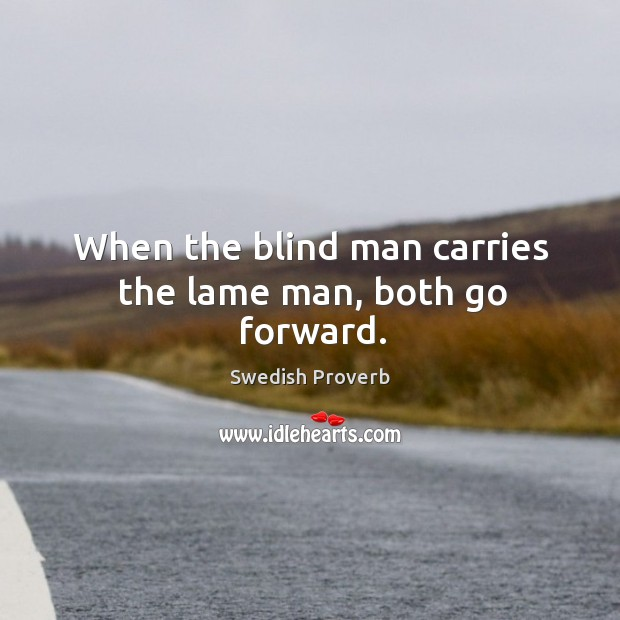 When the blind man carries the lame man, both go forward. Swedish Proverbs Image