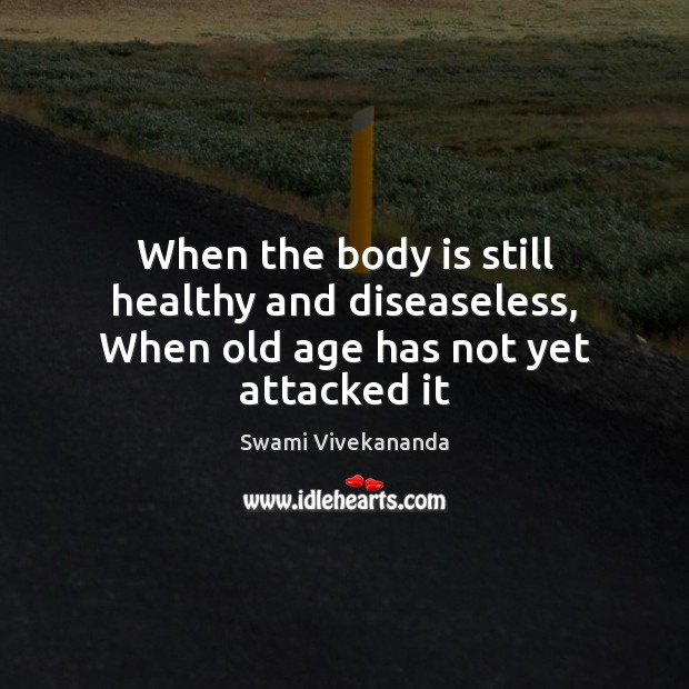When the body is still healthy and diseaseless, When old age has not yet attacked it Image
