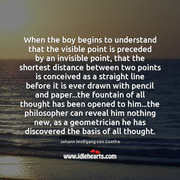 When the boy begins to understand that the visible point is preceded Johann Wolfgang von Goethe Picture Quote