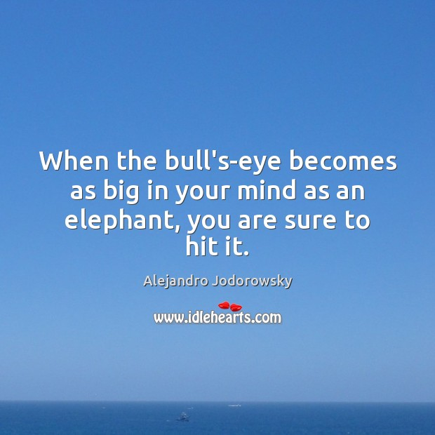 Image, When the bull's-eye becomes as big in your mind as an elephant, you are sure to hit it.