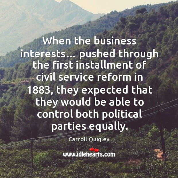 When the business interests… pushed through the first installment of civil service reform in 1883 Carroll Quigley Picture Quote