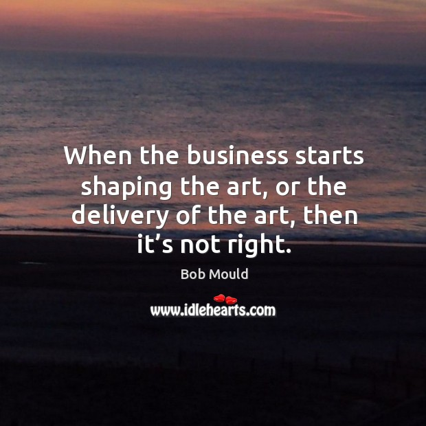 Image, When the business starts shaping the art, or the delivery of the art, then it's not right.