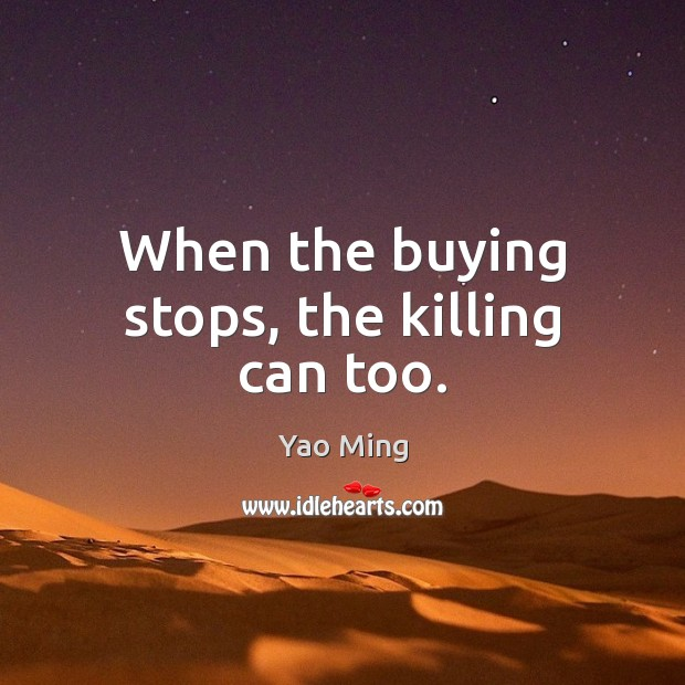 When the buying stops, the killing can too. Image