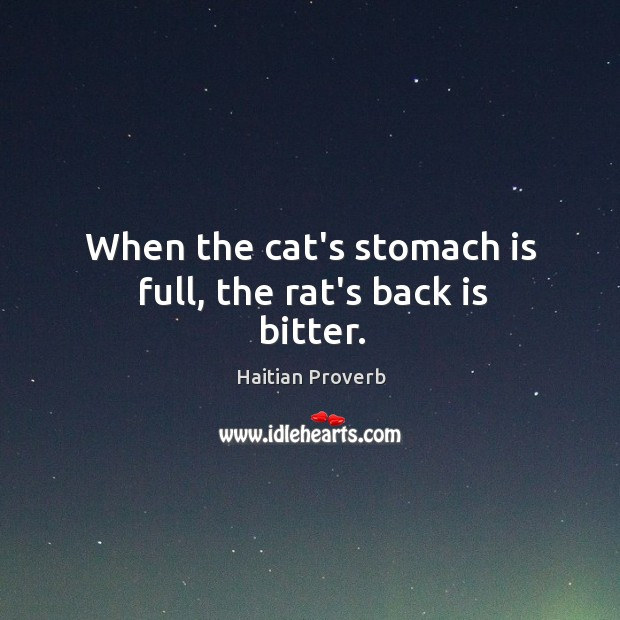When the cat's stomach is full, the rat's back is bitter. Haitian Proverbs Image