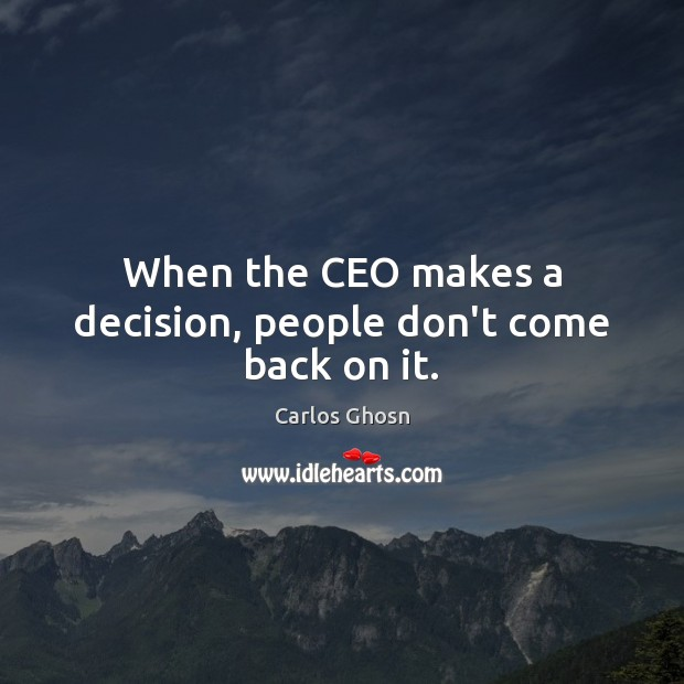When the CEO makes a decision, people don't come back on it. Image