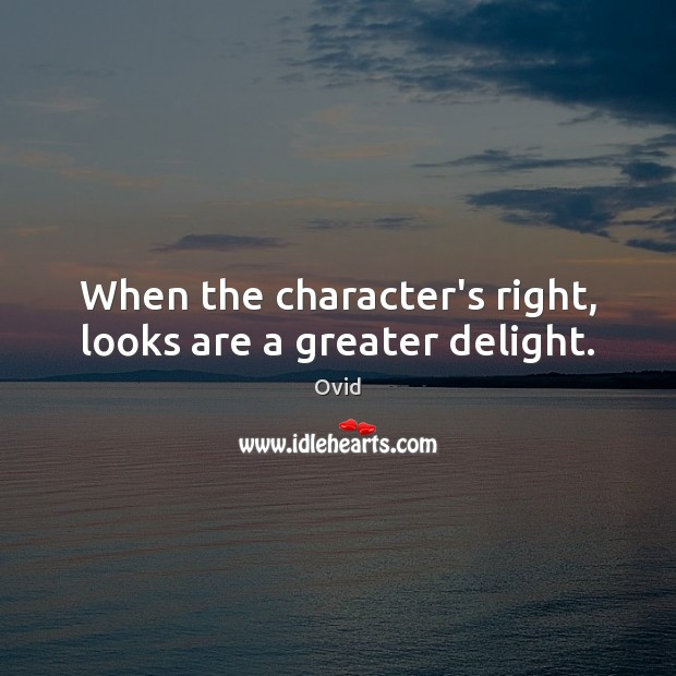 When the character's right, looks are a greater delight. Ovid Picture Quote