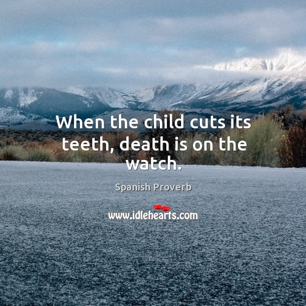 Image, When the child cuts its teeth, death is on the watch.