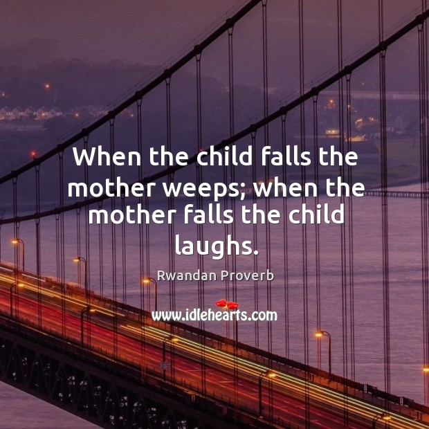 When the child falls the mother weeps; when the mother falls the child laughs. Rwandan Proverbs Image