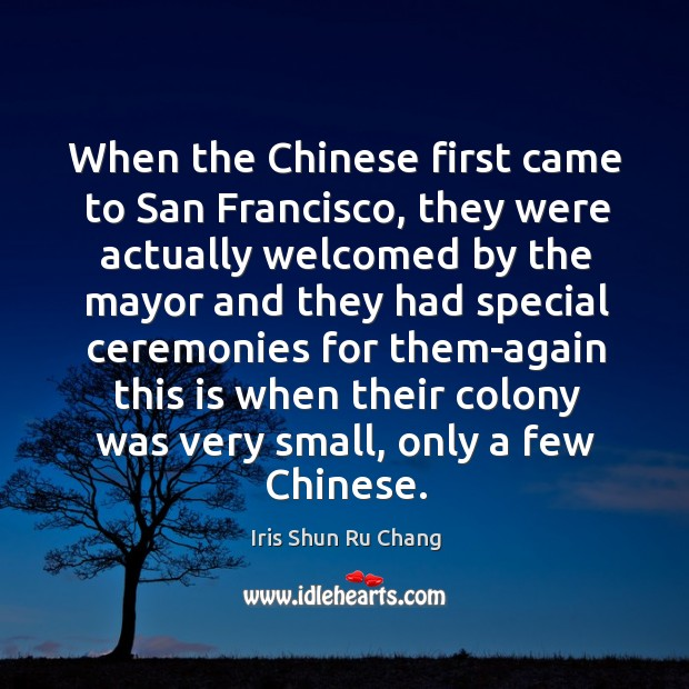 When the chinese first came to san francisco, they were actually welcomed by the Iris Shun Ru Chang Picture Quote