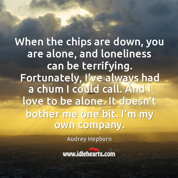When the chips are down, you are alone, and loneliness can be Audrey Hepburn Picture Quote