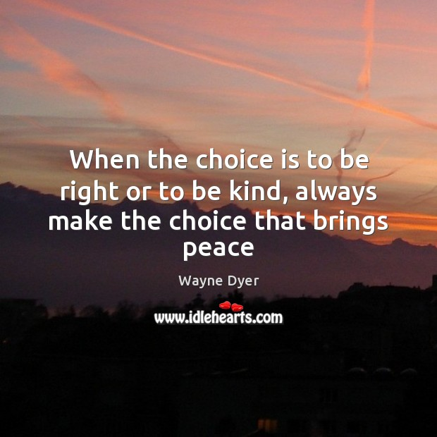 Image, When the choice is to be right or to be kind, always make the choice that brings peace
