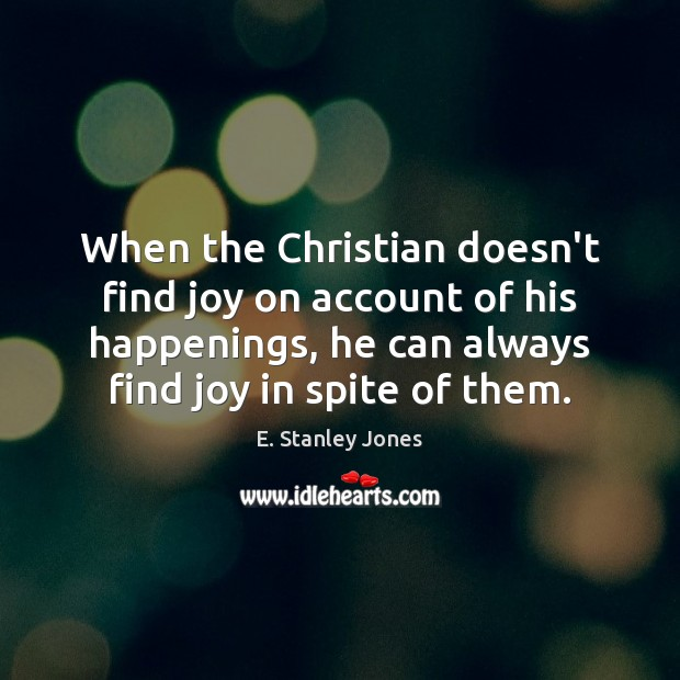 When the Christian doesn't find joy on account of his happenings, he E. Stanley Jones Picture Quote