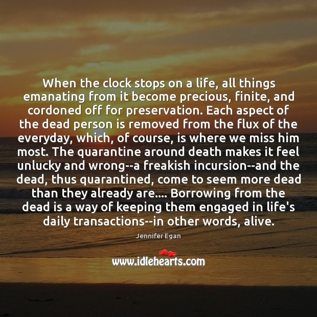 When the clock stops on a life, all things emanating from it Jennifer Egan Picture Quote