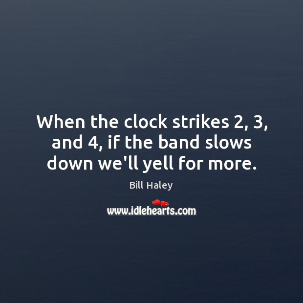 Image, When the clock strikes 2, 3, and 4, if the band slows down we'll yell for more.