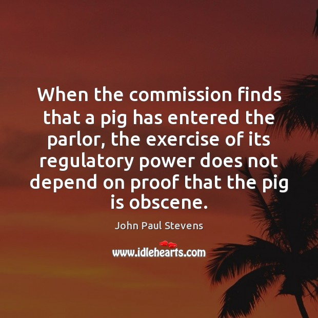 When the commission finds that a pig has entered the parlor, the John Paul Stevens Picture Quote