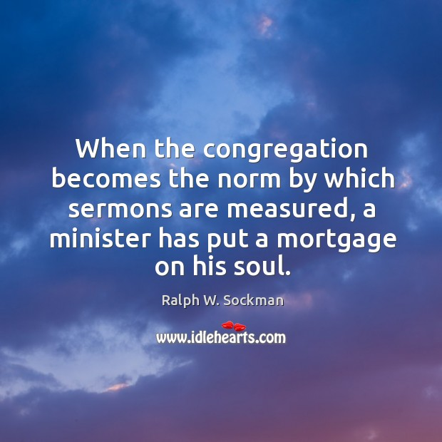 When the congregation becomes the norm by which sermons are measured, a minister has put a mortgage on his soul. Image