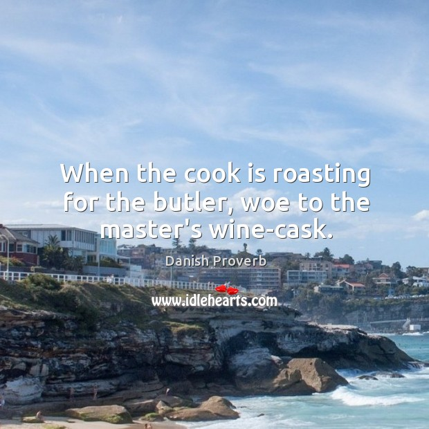 Image, When the cook is roasting for the butler, woe to the master's wine-cask.