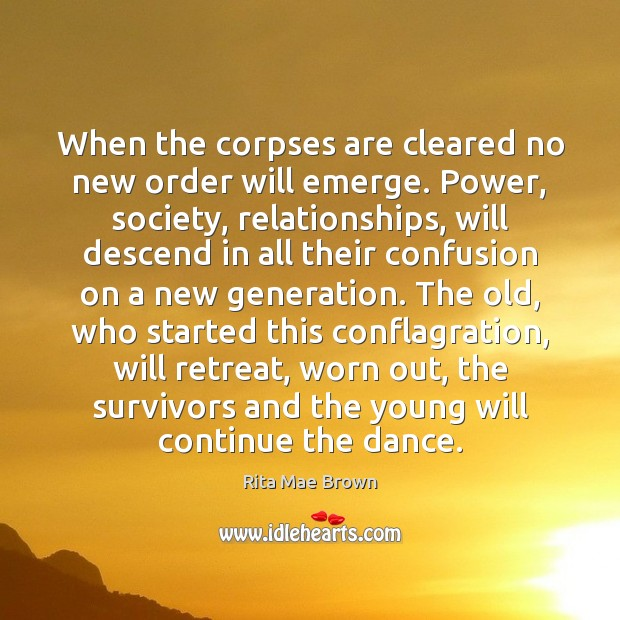 When the corpses are cleared no new order will emerge. Power, society, Rita Mae Brown Picture Quote