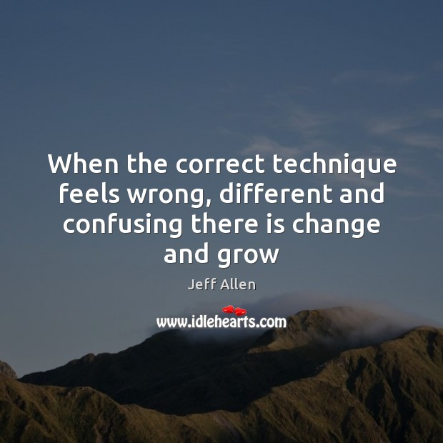 When the correct technique feels wrong, different and confusing there is change and grow Image