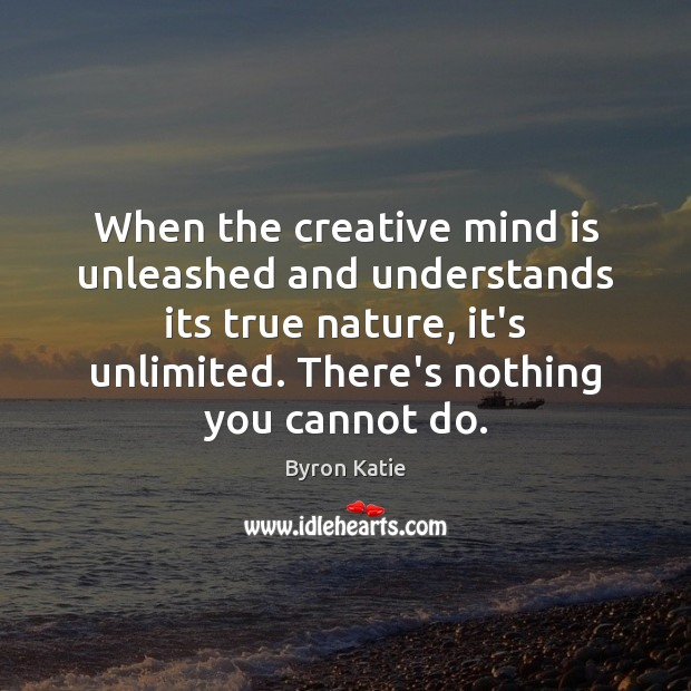 When the creative mind is unleashed and understands its true nature, it's Byron Katie Picture Quote