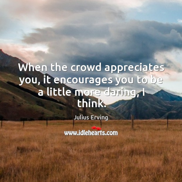 When the crowd appreciates you, it encourages you to be a little more daring, I think. Image