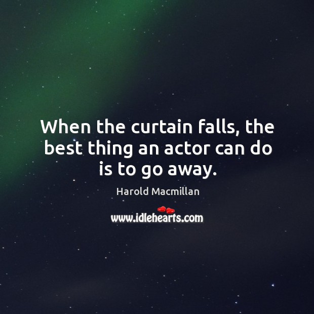 When the curtain falls, the best thing an actor can do is to go away. Harold Macmillan Picture Quote