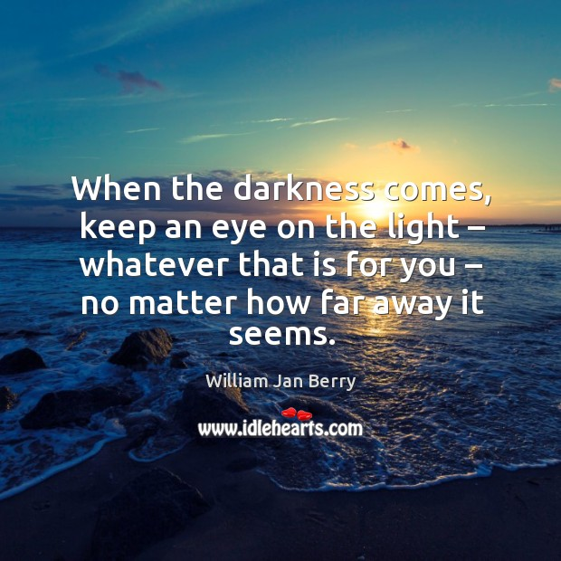 When the darkness comes, keep an eye on the light – whatever that is for you – no matter how far away it seems. Image