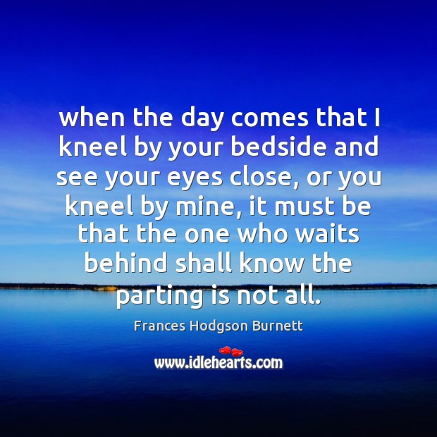 When the day comes that I kneel by your bedside and see Frances Hodgson Burnett Picture Quote