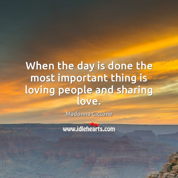When the day is done the most important thing is loving people and sharing love. Image