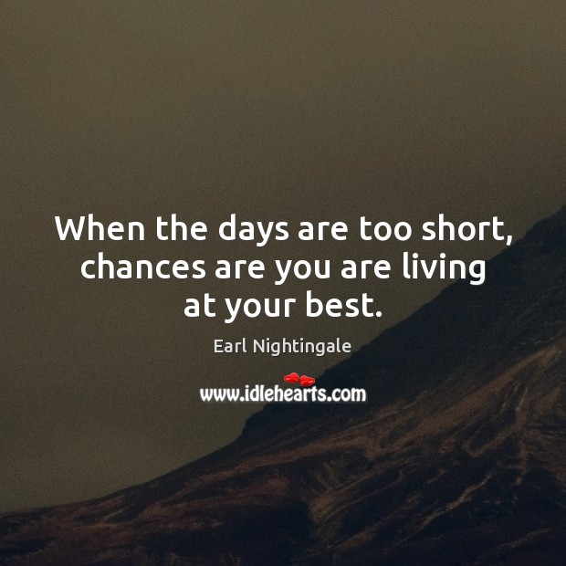 When the days are too short, chances are you are living at your best. Earl Nightingale Picture Quote