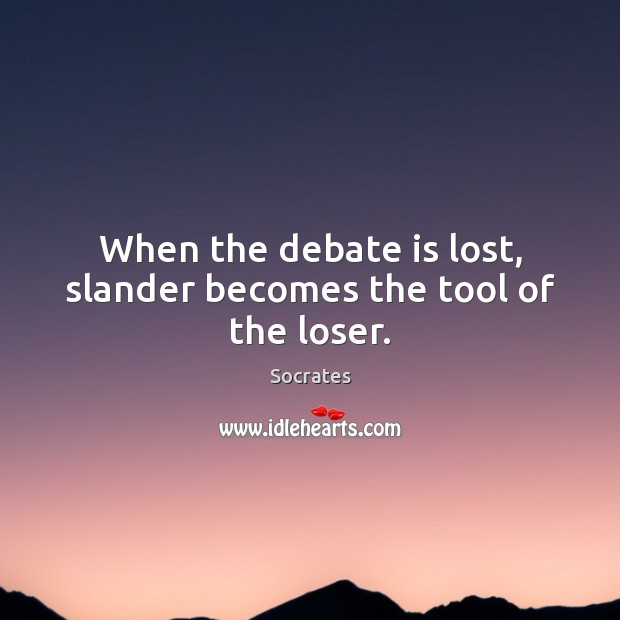 When the debate is lost, slander becomes the tool of the loser. Image