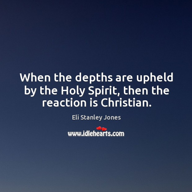 When the depths are upheld by the holy spirit, then the reaction is christian. Eli Stanley Jones Picture Quote