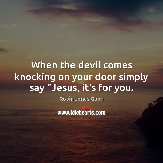 "Image, When the devil comes knocking on your door simply say ""Jesus, it's for you."