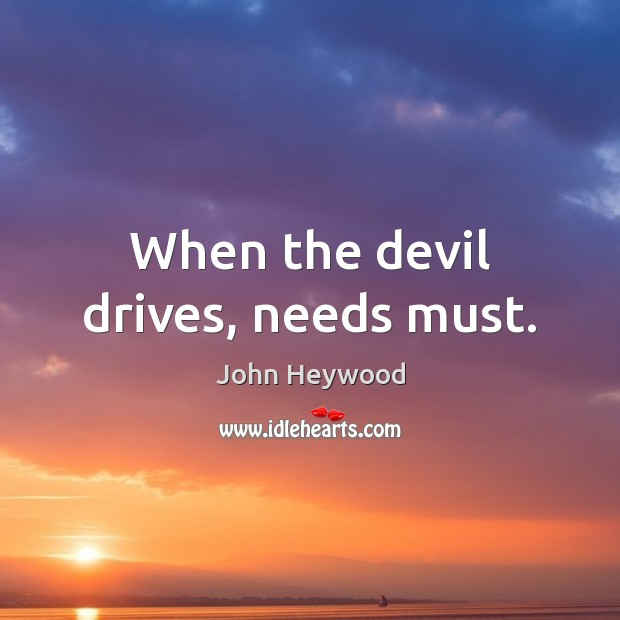 When the devil drives, needs must. John Heywood Picture Quote