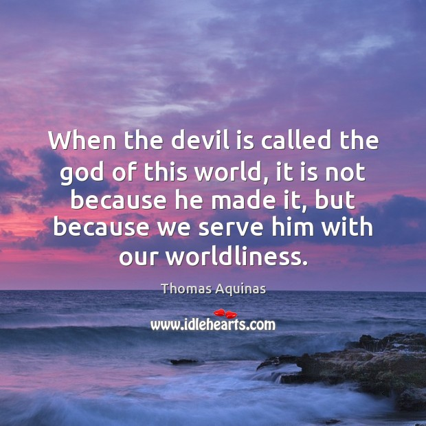 When the devil is called the God of this world, it is Thomas Aquinas Picture Quote